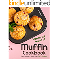 Wonderful World of Muffin Cookbook: Easy, Delicious & Hassle-Free Muffin Recipes