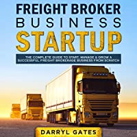 Freight Broker Business Startup: The Complete Guide to Start, Manage & Grow a Successful Freight Brokerage Business from Scratch