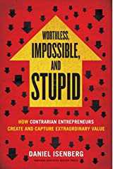 Worthless, Impossible and Stupid: How Contrarian Entrepreneurs Create and Capture Extraordinary Value Hardcover
