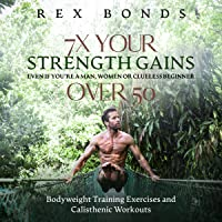 7 X Your Strength Gains Even if You're a Man, Woman or Clueless Beginner Over 50...