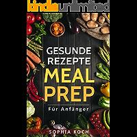 Meal Prep für Anfänger und Meal Prep für die Familie: Meal Prep für Einsteiger, Meal Prep Kinder, Meal Prep Low Carb