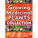 Growing Medicinal Plants: Collection: Discover and Learn About Growing Herbal Plants As Well As All The Amazing Benefits They