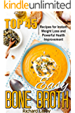 EASY BONE BROTH: TOP 45 Recipes For Instant Weight Loss And Powerful Health Improvement: (bone broth benefits, soup, diet, making bone broth, beef bone broth recipes, bone broth ebook in kindle)