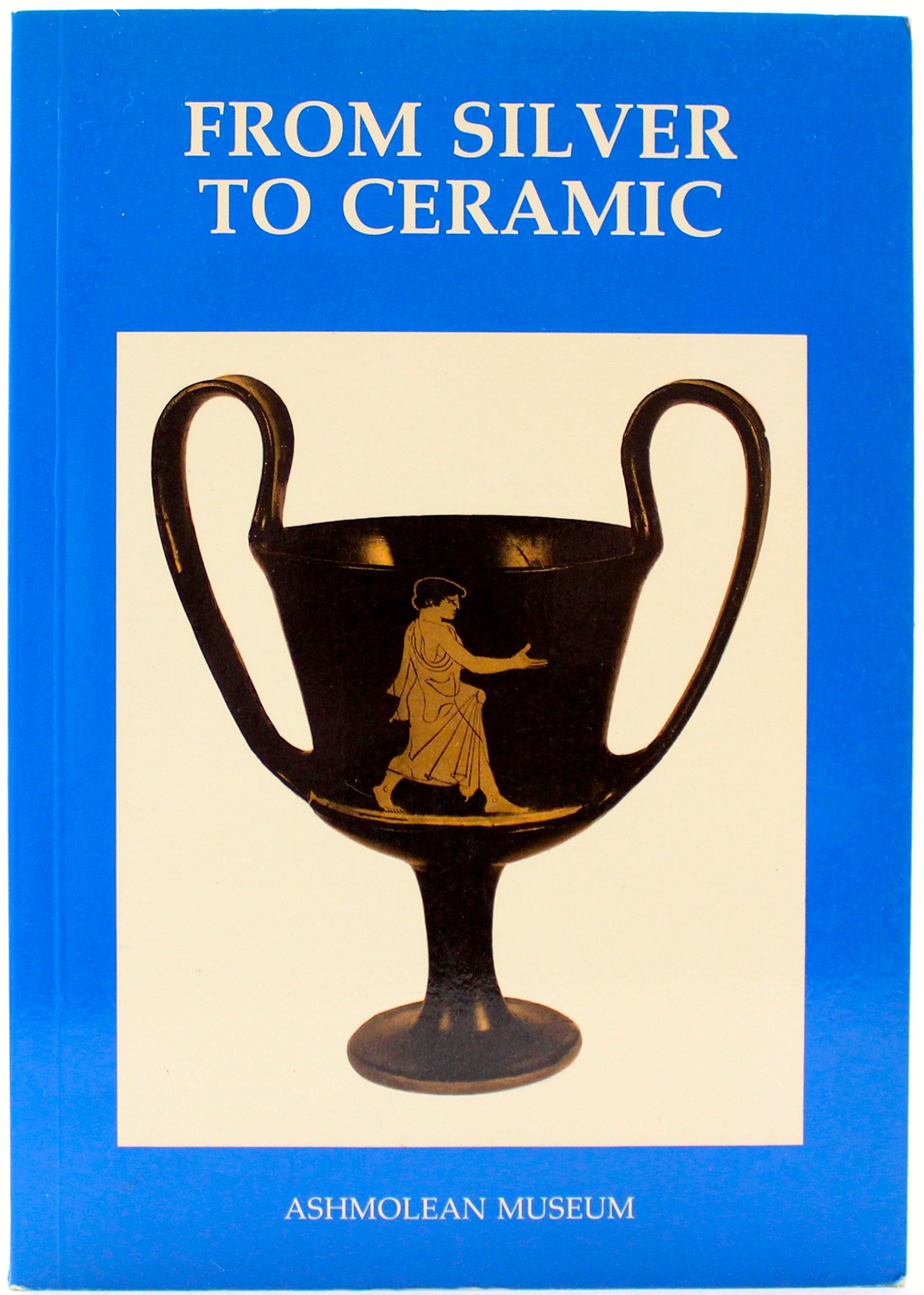 From Silver to Ceramic: The Potter's Debt to Metalwork in the Graeco-Roman, Oriental and Islamic Worlds