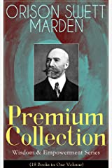 ORISON SWETT MARDEN Premium Collection - Wisdom & Empowerment Series (18 Books in One Volume): Steps to Success and Power, How to Get What You Want, An ... It, Stepping-Stones To Fame And Fortune... Kindle Edition