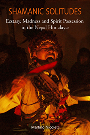 Shamanic Solitudes: Ecstasy; Madness and Spirit Possession in the Nepal Himalayas