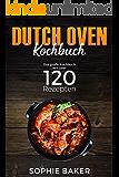 Dutch Oven: Das Kochbuch mit den 120 besten Dutch Oven Rezepten für die Outdoor Küche. Für Camping, draußen am Lagerfeuer oder Zuhause mit dem Black Pot Vorspeisen, Suppen, Hauptspeisen & Desserts