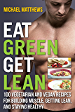 Eat Green Get Lean: 100 Vegetarian and Vegan Recipes for Building Muscle, Getting Lean and Staying Healthy (The Build Muscle, Get Lean, and Stay Healthy Series) (English Edition)