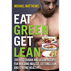 Eat Green Get Lean: 100 Vegetarian and Vegan Recipes for Building Muscle, Getting Lean and Staying Healthy (The Build…