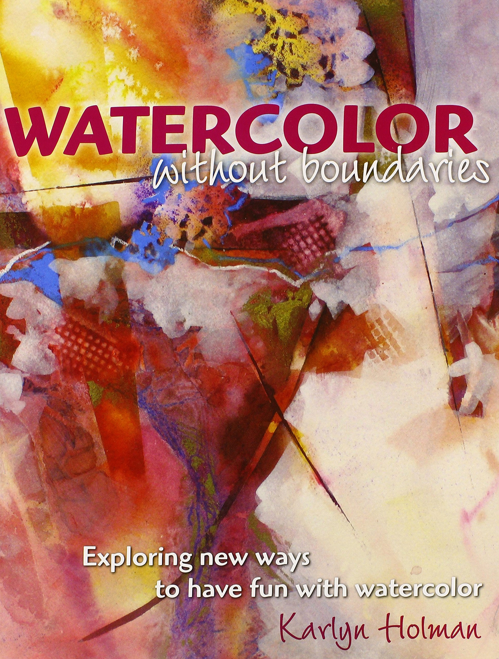 Watercolor books amazon - Watercolor Without Boundaries Exploring Ways To Have Fun With Watercolor Karlyn Holman 9780979221842 Amazon Com Books