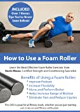 How to Use a Foam Roller - Eliminate Pain, Reduce Injuries, Increase Flexibility, Improve Posture, Move and Perform Better