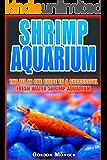 SHRIMP AQUARIUM: The All In One Guide to a Successful Fresh Water Shrimp Aquarium.