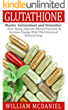 Glutathione: Master Antioxidant and Detoxifier - Slow Aging, Improve Mental Function, & Increase Energy With This Universal Natural Drug (Antioxidant, ... Medicine, Nutrition) (English Edition)