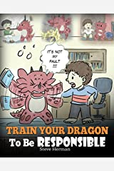 Train Your Dragon To Be Responsible: Teach Your Dragon About Responsibility. A Cute Children Story To Teach Kids How to Take Responsibility For The Choices They Make. (My Dragon Books Book 12) Kindle Edition