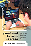 Game-Based Learning in Action: How an Expert Affinity Group Teaches With Games (New Literacies and Digital Epistemologies Book 80)