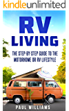 RV Living: The Step-By-Step Guide To The Motorhome Or RV Lifestyle. 100 Great Advices To Get On The Road And Stay On The Road, Including Boondocking, Making Money While Traveling etc.