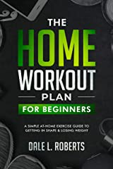 The Home Workout Plan for Beginners: A Simple At-Home Exercise Guide to Getting in Shape & Losing Weight Kindle Edition