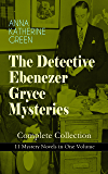 THE DETECTIVE EBENEZER GRYCE MYSTERIES – Complete Collection: 11 Mystery Novels in One Volume: New York Murder-Mysteries: The Leavenworth Case, A Strange ... Lane, The Circular Study, One of My Sons…