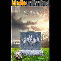 Os mortos-vivos do futebol: A lembrança de jogadores que morreram, mas continuam vivos em nossas memórias (Biblioteca Digital do Futebol Brasileiro Livro 8)