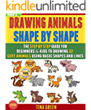 Drawing Animals Shape By Shape: The Step By Step Guide For Beginners & Kids To Drawing 32 Cute Animals Using Basic Shapes And Lines (BOOK 3).