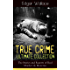 True Crime Ultimate Collection: The Stories of Real Murders & Mysteries: Must-Read Mystery Accounts - Real Life Stories: The Secret of the Moat Farm, The ... England Frauds, The Trial of the Seddons…