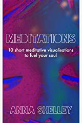 Meditations: 10 Short Meditative Visualisations to Fuel Your Soul Kindle Edition