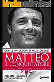 Matteo il conquistatore: La vera storia di un'ascesa politica, con le rivelazioni di Matteo Renzi. (Saggi Giunti)
