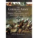 The German Army in the Spring Offensives 1917: Arras, Aisne & Champagne