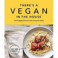 There's a Vegan in the House: Fresh, Flexible Food to Keep Everyone Happy
