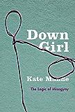 Down Girl: The Logic of Misogyny