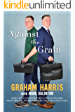 AGAINST THE GRAIN: HOW I WENT FROM FACTORY FLOOR TO MY OWN MULTI-MILLION POUND COMPANY (AND YOU COULD TOO)
