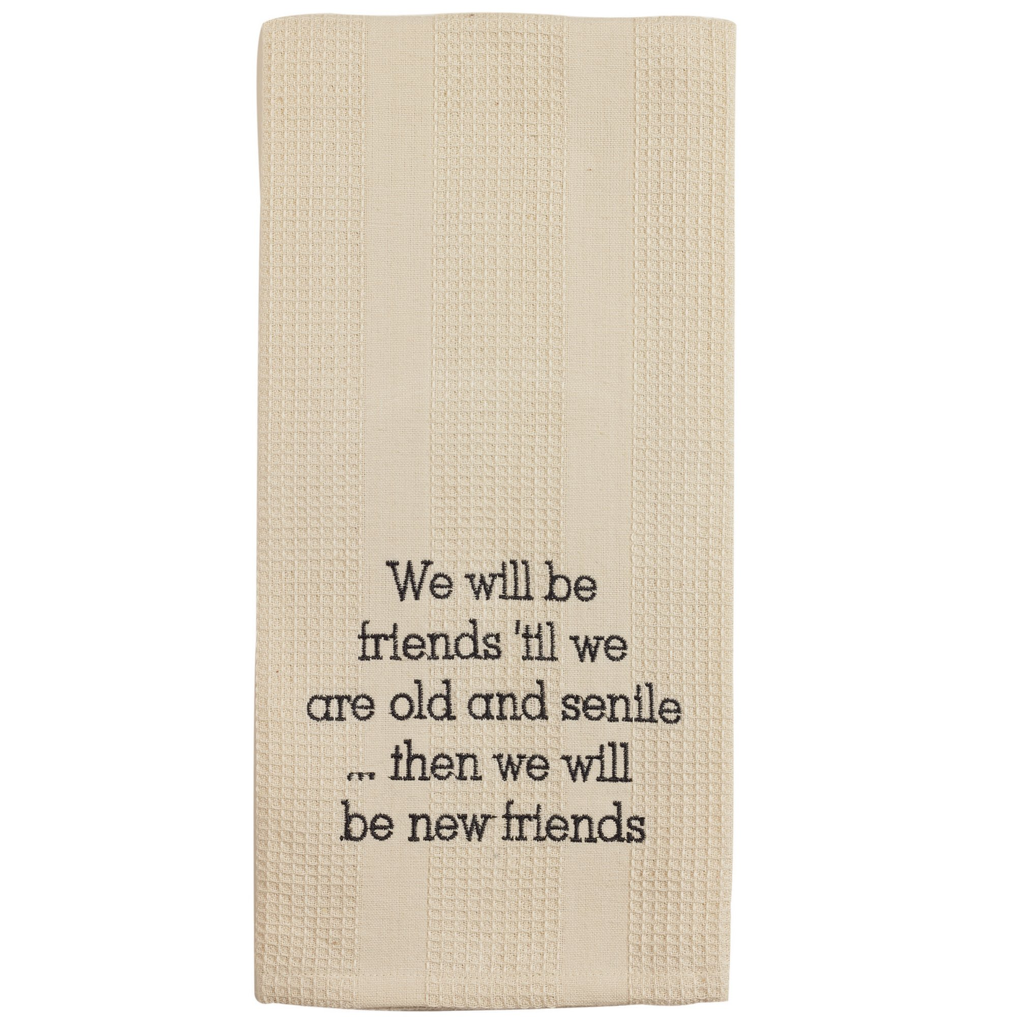 Cream Friends 'Til We Are Old and Senile 19 x 28 Inch Embroidered Cotton Waffle Dish Towel