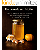 Homemade Antibiotics: TOP 30 Effective Natural Remedies And Best Organic Recipes For Healing Without Pills