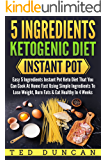 5 Ingredients Ketogenic Diet Instant Pot: Easy 5 Ingredients Instant Pot Keto Diet That You Can Cook At Home Fast Using Simple Ingredients To Lose Weight, Burn Fats & Eat Healthy In 4 Weeks