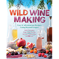 Wild Winemaking: Easy & Adventurous Recipes Going Beyond Grapes, Including Apple Champagne, Ginger–Green Tea Sake, Key…