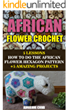 African Flower Crochet: 5 Lessons How to Do the African Flower Hexagon Pattern +5 Amazing Projects: (Do It Yourself) (Crochet Patterns Book 1)