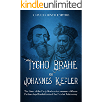 Tycho Brahe and Johannes Kepler: The Lives of the Early Modern Astronomers Whose Partnership Revolutionized the Field of Astronomy