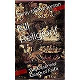Kill Religion!: The Deserved Death of Faith