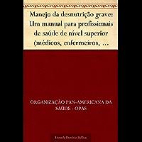 Manejo da desnutrição grave: Um manual para profissionais de saúde de nível superior (médicos, enfermeiros, nutricionistas e outros) e suas equipes auxiliares