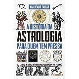 A História da Astrologia Para Quem Tem Pressa: Das tábuas de argila há 4.000 anos aos apps em 200 páginas! (Série Para quem T