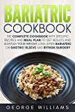 Bariatric Cookbook: The Complete Cookbook with Specific Recipes and Meal Plan to Get Results and Maintain Your Weight Loss After Bariatric or Gastric Sleeve and Bypass Surgery