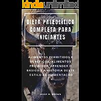 DIETA PALEOLÍTICA COMPLETA PARA INICIANTES : ALIMENTOS PERMITIDOS E BENÉFICOS, ALIMENTOS PROIBIDOS, APRENDER O BÁSICO E A HISTÓRIA DESTE ESTILO DE ALIMENTAÇÃO