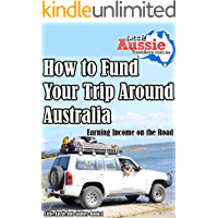 How to Fund Your Trip Around Australia: Earning an Income on the Road With Travelling Australia (Little Aussie Info Guides Book 1)