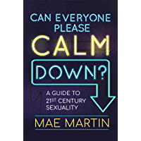 Can Everyone Please Calm Down?: A Guide to 21st Century Sexuality
