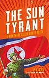 The Sun Tyrant: A Nightmare Called North Korea