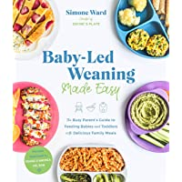 Baby-Led Weaning Made Easy: The Busy Parent's Guide to Feeding Babies and Toddlers with Delicious Family Meals