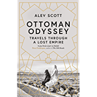 Ottoman Odyssey: Travels through a Lost Empire: Shortlisted for the Stanford Dolman Travel Book of the Year Award