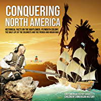 Conquering North America : Historical Facts on the Mayflower, Plymouth Colony, the Daily Life of the Colonists and the French and Indian War | Early American ... American History (English Edition)
