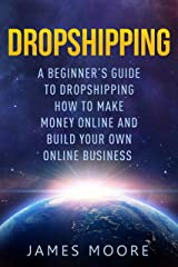 Dropshipping a Beginner's Guide to Dropshipping: How to Make Money Online and Build Your Own Online Business (passive income, financial freedom, money, investing, make money fast Book Book 5) Kindle Edition
