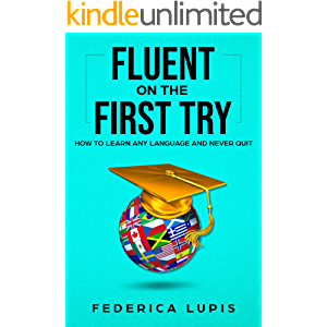 Fluent On The First Try: How To Learn Any Language And Never Quit